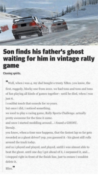 "#TBT This one still gets me. https://t.co/tcE8ydFIH9: Son finds his father's ghost  waiting for him in vintage rally  game  Chasing spirits.  ""Well, when i was 4, my dad bought a trusty XBox. you know, the  first, ruggedy, blocky one from 2001. we had tons and tons and tons  of fun playing all kinds of games together until he died, when i was  just 6.  i couldnt touch that console for 1o years.  but once i did, i noticed something.  we used to play a racing game, Rally Sports Challenge. actually  pretty awesome for the time it came  and once i started meddling around... i found a GHOST  literaly.  you know, when a time race happens, that the fastest lap so far gets  recorded as a ghost driver? yep, you guessed it his ghost still rolls  around the track today.  and so i played and played, and played, until iwas almost able to  beat the ghost. until one day i got ahead of it, i surpassed it, and...  i stopped right in front of the finish line, just to ensure i wouldnt  delete it.  Bliss. #TBT This one still gets me. https://t.co/tcE8ydFIH9"