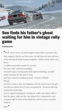 Dad, Finish Line, and Saw: Son finds his father's ghost  waiting for him in vintage rally  game  Chasing spirits.  Well, when i was 4, my dad bought a trusty XBox. you know, the  first, ruggedy, blocky one from 2001. we had tons and tons and tons  of fun playing all kinds of games together until he died, when i was  ust 6  i couldnt touch that console for 1o years.  but once i did, i noticed something.  we used to play a racing game, Rally Sports Challenge. actually  pretty awesome for the time it came.  and once i started meddling around... i found a GHOST.  literaly  you know, when a time race happens, that the fastest lap so far gets  recorded as a ghost driver? yep, you guessed it his ghost sll rolls  around the track today  and so i played and played, and played, untill i was almost able to  beat the ghost. until one day i got ahead of it, i surpassed it, and.  i stopped right in front of the finish line, just to ensure i wouldnt  delete it  Bliss awesomacious:  I saw this a long time ago. Still puts a tear in my eye
