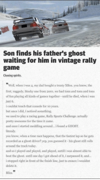 Dad, Finish Line, and Sports: Son finds his father's ghost  waiting for him in vintage rally  game  Chasing spirits.  Well, when i was 4, my dad bought a trusty XBox. you know, the  first, ruggedy, blocky one from 2001. we had tons and tons and tons  of fun playing all kinds of games together- until he died, when i was  just 6.  i couldnt touch that console for 10 years  but once i did, i noticed something.  we used to play a racing game, Rally Sports Challenge. actually  pretty awesome for the time it came.  and once i started meddling around.. found a GHOST  literaly  you know, when a time race happens, that the fastest lap so far gets  recorded as a ghost driver? yep, you guessed it his ghost still rolls  around the track today  and so i played and played, and played, untill i was almost able to  beat the ghost. until one day i got ahead of it, i surpassed it, and  i stopped right in front of the finish line, just to ensure i wouldnt  delete it.  Bliss. awesomacious:  This is the nicest story I've heard this week 😢