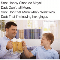 """Dad, Memes, and Wow: Son: Happy Cinco de Mayo!  Dad: Don't tell Mom  Son: Don't tell Mom what? Wink wink.  Dad: That I'm leaving her, ginger  @highfive expert @sarcastic_tendencies knows how to celebrate dankly. Follow @sarcastic_tendencies for hilarious memes that will make your sickest friend say """"wow""""!"""