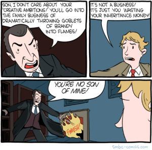 Family, Money, and Business: SON, I DON'T CARE ABOUT YOUR  CREATIVE AMBITIONS youLL GO INTO IITS JUST YOU WASTING  THE FAMILY BUSINESS OF  DRAMATICALLY THROWING GOBLETS  ITS NOT A BUSINESS!  YOUR INHERITANCE MONEY!  OF BRANDy  INTO FLAMES/  OF MINE/  Smbc-comics.com The Family Business