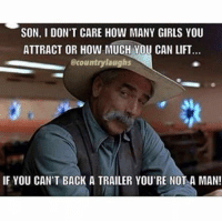 Funny, Girls, and Meme: SON, I DON'T CARE HOW MANY GIRLS YOU  ATTRACT OR HOW MUCH YOU CAN LIFT  @countrylaughs  IF YOU CAN'T BACK A TRAILER YOU'RE NOT A MAN! 😂 Agreed! Are you a boy or a man? Tag a friend! ———————————————— 📸 — @countrylaughs anythingcountryy country meme funny