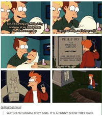 Funny, Love, and Futurama: Son, I'm naming you PhilipaPty  in honour of my little brother  love you Philip,6indlEhwaysw  Whol miss every day  PHILIP FRY  ORIGINAL  MARTIAN  HERE LIES PIHIUR PRT  NAMED FOR HIS UNCLE.  TO CARRY ON HS STIRIT  guitegregarious:  WATCH FUTURAMA THEY SAID. ITS A FUNNY SHOW THEY SAID.