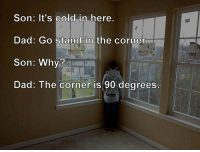 Dad, Cold, and Why: Son: It's cold in here.  Dad: Go stand in the corner  Son: Why?  Dad: The corner is 90 degrees Me as a parent. https://t.co/m5AyvYTq1t