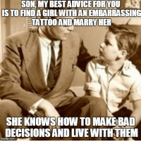 Bad Decisions: SON, MY BEST ADVICE FOR YOU  IS TO FINDA GIRLWITHAN EMBARRASSING  TATTOO AND MARRY HER  SHE KNOWSHOW TO MAKE BAD  DECISIONS AND LIVE WITHTHEM