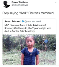 "Custody: Son of Baldwin  @SonofBaldwin  Stop saying ""died."" She was murdered  Jacob Soboroff @jacobsoboroff  NBC News confirms this is Jakelin Ameí  Rosmery Caal Maquin, the 7 year old girl who  died in Border Patrol custody."