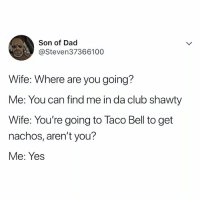 Club, Dad, and Lol: Son of Dad  @Steven37366100  Wife: Where are you going?  Me: You can find me in da club shawty  Wife: You're going to Taco Bell to get  nachos, aren't you?  Me: Yes LOL 😂