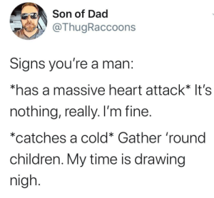 The end is nigh.: Son of Dad  @ThugRaccoons  Signs you're a man:  *has a massive heart attack* It's  nothing, really. I'm fine.  *catches a cold* Gather 'round  children. My time is drawing  nigh. The end is nigh.