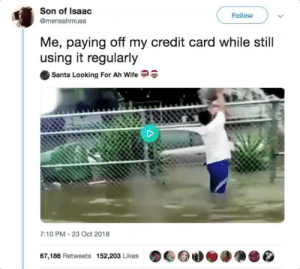 Dank, Memes, and Target: Son of Isaac  @mensahmusa  Follow  Me, paying off my credit card while still  using it regularly  Santa Looking For Ah Wife  7:10 PM-23 Oct 2018  67,186 Retweets 152,203 Likes A modern-day Sisyphus 🤦🏾‍♂️ by MGLLN MORE MEMES