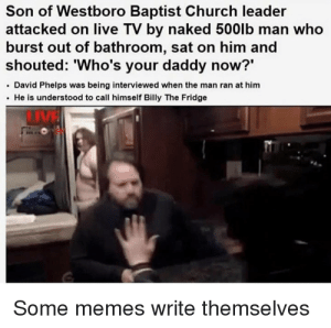 Church, Memes, and Live: Son of Westboro Baptist Church leader  attacked on live TV by naked 500lb man who  burst out of bathroom, sat on him and  shouted: 'Who's your daddy now?'  David Phelps was being interviewed when the man ran at him  He is understood to call himself Billy The Fridge  LIVE  Some memes write themselves Billy the fridge