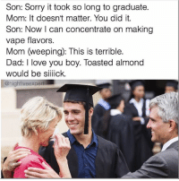 Dad, Love, and Memes: Son: Sorry it took so long to graduate.  Mom: It doesn't matter. You did it.  Son: Now I can concentrate on making  vape flavors  Mom weeping): This is terrible.  Dad: love you boy. Toasted almond  would be siiiick.  @high five expert Congratulations to the next generation of memers...I mean doctors and lawyers.