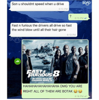 HAHAHAH this dad and his observation about Fast & Furious 8 does make some sense! sp: Son u shouldnt speed when u drive  6:13 PM  6:13 PM  Fast n furious the drivers all drive so fast  the wind blow until all their hair gone  6:13 PM  AST&  FURIOUS  IN IMAX 3D & 3D  CINEMAS APRIL 13  HAHAHAHAHAHAHAHA OMG YOU ARE  RIGHT ALL OF THEM ARE BOTAK  6:16 PM HAHAHAH this dad and his observation about Fast & Furious 8 does make some sense! sp