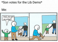 "<p>I know a bit more relevant to the UK but I feel this could be a good format. Any thoughts? via /r/MemeEconomy <a href=""http://ift.tt/2f2z2Jg"">http://ift.tt/2f2z2Jg</a></p>: *Son votes for the Lib Dems*  Me:  Dad, you got  us a doq?!  ん <p>I know a bit more relevant to the UK but I feel this could be a good format. Any thoughts? via /r/MemeEconomy <a href=""http://ift.tt/2f2z2Jg"">http://ift.tt/2f2z2Jg</a></p>"