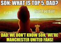 Memes, Adnan, and 🤖: SON: WHAT IS TOP5.DAD  Troll Football  HAZ  DAD: WE DONT KNOW SON, WERE  MANCHESTER UNITED FANS! Tag ManchesterUnited fans 😂 🔻FREE FOOTBALL EMOJIS -> LINK IN OUR BIO!🙌 ( Adnan Zafar )