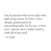 "passionately: son who loves only  I'm no per with  half of my heart. If I love, I love  deeply, passionately &  unconditionally. So if I say: ,I love  you"", just be sure I really mean it  with all of my soul  via Tumblr"