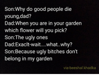 """Dad, Dank, and Meme: Son:Why do good people die  young,dad?  Dad:When you are in your garden  which flower will you pick?  Son:The ugly ones  Dad:Exaclt-wait....what..Why?  Son:Because ugly bitches don't  belong in my garden  via-beeshal khadka <p>Legit via /r/dank_meme <a href=""""https://ift.tt/2F4uYzI"""">https://ift.tt/2F4uYzI</a></p>"""