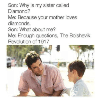 sister: Son: Why is my sister called  Diamond?  Me: Because your mother loves  diamonds.  Son: What about me?  Me: Enough questions, The Bolshevik  Revolution of 1917