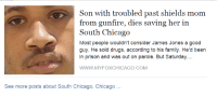 """Chicago, Drugs, and Family: Son with troubled past shields mom  from gunfire, dies saving her in  South Chicago  Most people wouldn't consider James Jones a good  guy. He sold drugs, according to his family. He'd been  in prison and was out on parole. But Saturday...  WWW.MYFOXCHICAGO.COM  See more posts about South Chicago, Chicago <p><a href=""""http://celticpyro.tumblr.com/post/128226884159/manfredvonfuckyourself-munsonroe"""" class=""""tumblr_blog"""">celticpyro</a>:</p>  <blockquote><p><a class=""""tumblr_blog"""" href=""""http://manfredvonfuckyourself.tumblr.com/post/128188614851"""">manfredvonfuckyourself</a>:</p><blockquote> <p><a class=""""tumblr_blog"""" href=""""http://munsonroe.tumblr.com/post/128188259096"""">munsonroe</a>:</p> <blockquote> <p><a class=""""tumblr_blog"""" href=""""http://keepcalm-andmarryron.tumblr.com/post/122111709472"""">keepcalm-andmarryron</a>:</p> <blockquote> <p>black guy: *dies saving his mother from getting shot by shielding her with his body*</p> <p>fox news: he used to sell drugs so:/</p> </blockquote> <p>you do realize they're saying that despite his past, he's clearly a good person.</p> </blockquote> <p>""""He'd been in and out of prison and was on parole. But Saturday….""""</p> <p>Clearly shows that he did something he felt was the right thing to do.<br/></p> </blockquote> <p>Wasn't called a perfect angel, so I guess it wasn't good enough.</p></blockquote>"""