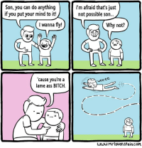 Good old dad.  http://www.mrlovenstein.com/comic/558: Son, you can do anything  if you put your mind to it!  wanna fly!  cause you're a  lame ass BITCH  I'm afraid that's just  not possible son...  Why not?  weeee,  hi  www.mr lovenstein.com Good old dad.  http://www.mrlovenstein.com/comic/558