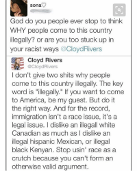 """Merica: sona  God do you people ever stop to think  WHY people come to this country  illegally? or are you too stuck up in  your racist ways  Cloyd Rivers  Cloyd Rivers  @CloydRivers  I don't give two shits why people  come to this country illegally. The key  word is """"illegally."""" If you want to come  to America, be my guest. But do it  the right way. And for the record,  immigration isn't a race issue, it's a  legal issue. I dislike an illegall white  Canadian as much as I dislike an  illegal hispanic Mexican, or illegal  black Kenyan. Stop usin' race as a  crutch because you can't form an  otherwise valid argument. Merica"""