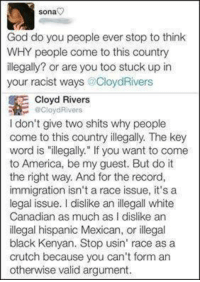 """Well said.: Sona  God do you people ever stop to think  WHY people come to this country  illegally? or are you too stuck up in  your racist ways CloydRivers  E Cloyd Rivers  Cloyd Rivers  I don't give two shits why people  come to this country illegally. The key  word is """"illegally."""" If you want to come  to America, be my guest. But do it  the right way. And for the record,  immigration isn't a race issue, it's a  legal issue. dislike an illegall white  Canadian as much as I dislike an  illegal hispanic Mexican, or illegal  black Kenyan. Stop usin' race as a  crutch because you can't form an  otherwise valid argument Well said."""