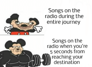 Right?: Songs on the  radio during the  entire journey  Songs on the  radio when you're  5 seconds from  reaching your  destination Right?
