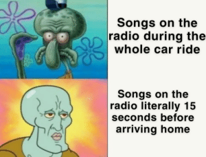 Radio, Home, and Songs: Songs on the  radio during the  whole car ride  Songs on the  radio literally 15  seconds before  arriving home Damn it