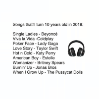 Beyonce, Britney Spears, and Coldplay: Songs that'll turn 10 years old in 2018:  Single Ladies - Beyoncé  Viva la Vida -Coldplay  Poker Face - Lady Gaga  Love Story - Taylor Swift  Hot n Cold - Katy Perry  American Boy - Estelle  Womanizer - Britney Spears  Burnin' Up - Jonas Bros  When I Grow Up The Pussycat Dolls 😱