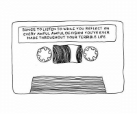 cision: SONGS TO LISTEN TO wHILE You REFLECT ON  EVERY AwFUL AwFUL DE CISION You've EVER  MADE THROUGHOUT YOUR TERRIBLE LIFE.