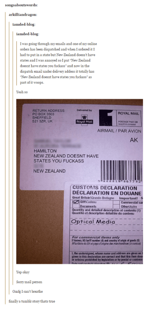"Omg, Sorry, and True: songsaboutsword:s  arkilliandragon  iamded-blog  iamded-blog  I was going through my emails and one of my online  orders has been dispatched and when I ordered it I  had to put in a state but New Zealand doesn't have  states and I was annoyed so I put ""New Zealand  doesnt have states you fuckass"" and now in the  dispatch email under delivery addess it totally has  New Zealand doesnt have states you fuckass"" as  part of it woops  Yeah so  Dolivered by  RETURN ADDRESS  PO BOX 3503  SHEFFIELD  S21 3ZR, UK  ROYAL MAIL  Royal Mail  POSTAGE PAID GB  SHEFFIELD16350  AIRMAIL/ PAR AVION  AK  HAMILTON  NEW ZEALAND DOESNT HAVE  STATES YOU FUCKASS  NEW ZEALAND  0 2  CUSTOMS DECLARATION  DÉCLARATION EN DOUANE  Great Britain Grande-Bretagne Important! S  GiftiCadeau  Documents  Commercial sar  Other Autre  Quantity and detailed description of contents (1)  Quantité et description détail lée du contenu  Optical Media  For commercial items only  If known HS tariff number (4) and country of origin of goods (5  antaire du SHetpays d ongine des marchandises (si conaus  I, the undersigned, whose name and address are given on t  given in this deciaration are correct and that this item  or articies prohibited by legisiation or by postal or cust  Yep okay  Sorry mail person  Omfg I can't breathe  finally a tumblr story thats true /r/thathappened (no, really)omg-humor.tumblr.com"