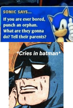 You tell 'em sonic: SONIC SAYS...  If you are ever bored,  punch an orphan.  What are they gonna  do? Tell their parents?  Cries in batman* You tell 'em sonic