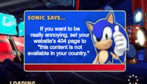 "very good advice indeed: SONIC SAYS...  If you want to be  really annoying, set your  website's 404 page to  ""this content is not  available in your country.""  LOADING. very good advice indeed"