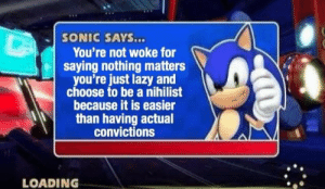 Dank, Lazy, and Memes: SONIC SAYS...  You're not woke for  saying nothing matters  you're just lazy and  choose to be a nihilist  because it is easier  than having actual  convictions  LOADING Me irl by jpickett11 MORE MEMES