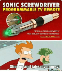 Money Meme: SONIC SCREWDRIVER  PROGRAMMABLE TV REMOTE  13 GESTURES  Finally, a sonic screwdriver  that actually controls electronics!  GET TIMEY-wIMEY TV  upand take my money!  meme Center.com  MeneCentera