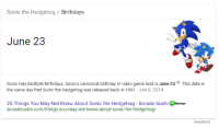 my-dream-of-absolution:  NATIONAL HOLIDAY: Sonic the Hedgehog/Birthdays  June 23  Sonic Has Multiple Birthdays. Sonic's canonical birthday in video game land is June 23rd. This date is  the same day that Sonic the Hedgehog was released back in 1991. Jan 6, 2014  25 Things You May Not Know About Sonic the Hedgehog - Arcade Sushi oNorton  arcadesushi.com/things-you-may-not-know-about-sonic-the-hedgehog/  Feedback my-dream-of-absolution:  NATIONAL HOLIDAY