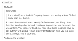 The Nightvale fandom invades tumblromg-humor.tumblr.com: sonneillonv  kzuryuus  collowrath  If you identify as a feminist I'm going to need you to stay at least 50 feet  away from me, thanks.  A hoard of feminists all stand exactly 50 feet around you. Many other  feminists slowly gather around, creating a large circle. You have said the  wrong thing. You will never touch nor hear what these feminists have to  say but they will always remain exactly 50 feet away from you in a large  circle. Always. This is your fate  And now, the weather The Nightvale fandom invades tumblromg-humor.tumblr.com