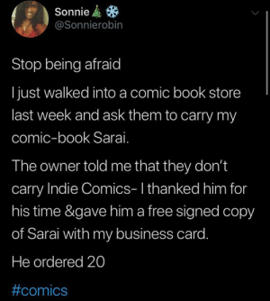 """Why Not Go Out On a Limb? Isn't That Where the Fruit Is?"" -Mark Twain: Sonnie  @Sonnierobin  Stop being afraid  I just walked into a comic book store  last week and ask them to carry my  comic-book Sarai.  The owner told me that they don't  carry Indie Comics-I thanked him for  his time &gave him a free signed copy  of Sarai with my business card.  He ordered 20  ""Why Not Go Out On a Limb? Isn't That Where the Fruit Is?"" -Mark Twain"