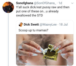 I don't know if that's a male or female. Those nails and chest hair are a turn off.: Sonofghana @SonOfGhana_ 1d  Y'all suck dick/eat pussy raw and then  put one of these on...u already  swallowed the STD  Dick Swett @WaavyLee 18 Jul  Scoop up tu mamas?  AG UM  HIN  w.s  TROIAN  MAGNUM I don't know if that's a male or female. Those nails and chest hair are a turn off.
