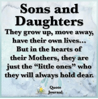 "Memes, Hearts, and Mothers: Sons and  Daughters  They grow up, move  away,  have their own lives...  But in the hearts of  their Mothers, they are  just the""little ones"" who  they will always hold dear.  Quote  e\ Journal Quote Journal ❤️"