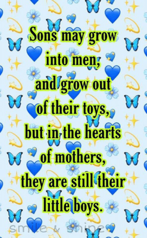 gro: Sons may gro  into men.  andlgrow out  of their tovs  but in the hearts  of mothers,9 w  they are still their  litle boys.W  oyS.  sm