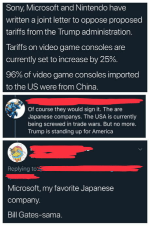 laughoutloud-club:  Microsoft the Japanese company: Sony, Microsoft and Nintendo have  written a joint letter to oppose proposed  tariffs from the Trump administration  Tariffs on video game consoles are  currently set to increase by 25%  96% of video game consoles imported  to the US were from China.  Of course they would sign it. The are  Japanese companys. The USA is currently  being screwed in trade wars. But no more.  Trump is standing up for America  Replying to  Microsoft, my favorite Japanese  company.  Bill Gates-sama. laughoutloud-club:  Microsoft the Japanese company