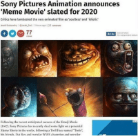 "Click, Emoji, and Friends: Sony Pictures Animation announces  'Meme Movie' slated for 2020  Critics have lambasted the new animated film as souless' and idiotic  lacob Stolworthy I @lacob Stol1 3 hours ago 02 cmna  Click to fellow  he independent Culture  Following te recent anticipated success of the Emoji Movie  (2017). Sony Pictures has recently shed some light on a potential  Meme Movie in the works. ollowing a Trol Face named ""Trolo""  his friends. Da Bo and nonular WIWE chamnion and wrestler"