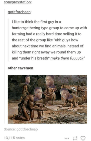 "Animals, Tumblr, and Animal: sonypraystation:  gotitforcheap  I like to think the first guy in a  hunter/gathering type group to come up with  farming had a really hard time selling it to  the rest of the group like ""uhh guys how  about next time we find animals instead of  killing them right away we round them up  and *under his breath* make them fuuuuck""  other cavemen  Source: gotitforcheap  13,115 notes Tumblr on the beginnings of animal husbandry."