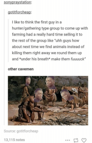 """Animals, Time, and Dank Memes: sonypraystation:  gotitforcheap:  I like to think the first guy in a  hunter/gathering type group to come up with  farming had a really hard time selling it to  the rest of the group like """"uhh guys how  about next time we find animals instead of  killing them right away we round them up  and *under his breath* make them fuuuuck""""  other cavemen  Source: gotitforcheap  13,115 notes And we milk em."""