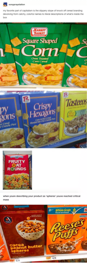 Tumblr, Capitalism, and Square: sonypraystation  my favorite part of capitalism is the slippery slope of knock off cereal branding  devolving from catchy, colorful names to literal descriptions of what's inside the  box  MARKET  BASKET  Square Shaped  Sc  Corn C  Oven Toasted  Corn Cereal  T2  TT  Crispy  Hexagóns  Tastecos  py  gons  COm &Rie Caod  Blended into y  ce Cereal  Crunchy Piece  FRUITY  OAT  ROUNDS  when youre describing your product as 'spheres' youve reached critical  mass  S Whole Grain  Guaranteed  Reese'  Puffs  COCoa  peanut butter  spheres  $3.17 Capitalism