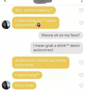 Autocorrect, Love, and Mean: Soo, wanna makeout?  I mean hang out damn  autocorrect  Wanna sit on my face?  I mean grab a drink** damn  autocorrect  Autocorrect clearly just wants  us to bang  I mean hang  Every time They're so in love