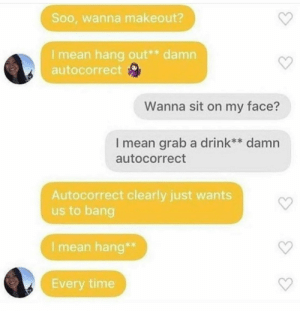 What are the odds: Soo, wanna makeout?  I mean hang out** damn  autocorrect  Wanna sit on my face?  I mean grab a drink** damn  autocorrect  Autocorrect clearly just wants  us to bang  I mean hang*  Every time What are the odds