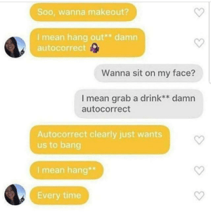 Found this on social media…: Soo, wanna makeout?  I mean hang out** damn  autocorrect  Wanna sit on my face?  I mean grab a drink** damn  autocorrect  Autocorrect clearly just wants  us to bang  I mean hang**  Every time Found this on social media…