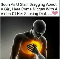 Memes, Soon..., and Dick: Soon As U Start Bragging About  A Girl, Here Come Niggas With A  Video Of Her Sucking Dick Like a stab to the heart..😣😂😂