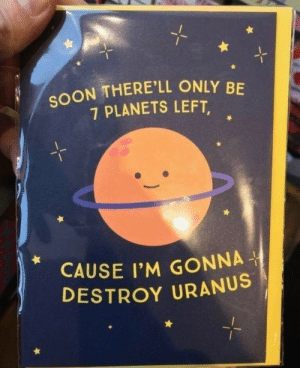Soon..., Planets, and Uranus: SOON THERE'LL ONLY BE  7 PLANETS LEFT,  CAUSE I'M GONNA  DESTROY URANUS Its full of liquid and gas